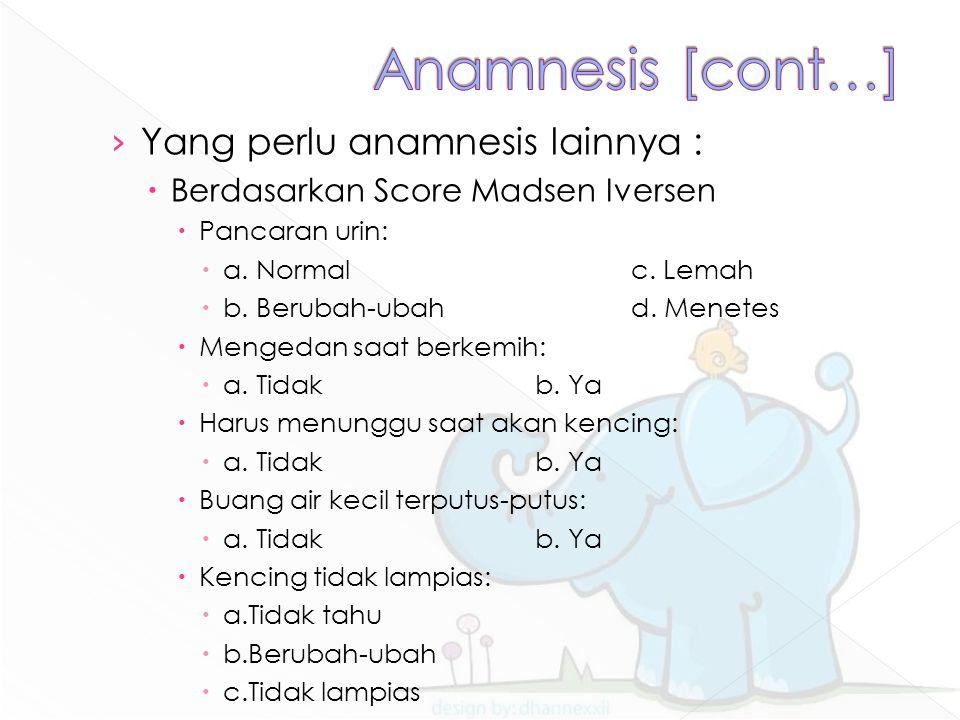 Anamnesis [cont…] Yang perlu anamnesis lainnya :